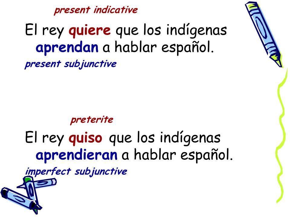 present indicative El rey quiere que los indígenas aprendan a hablar español.