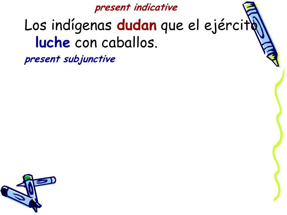 present indicative Los indígenas dudan que el ejército luche con caballos. present subjunctive