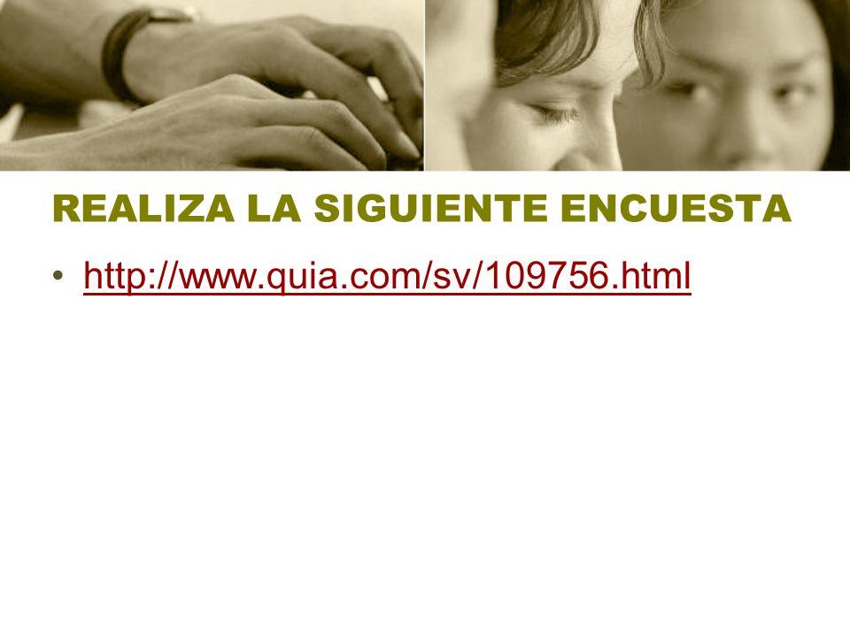REALIZA LA SIGUIENTE ENCUESTA http://www.quia.com/sv/109756.html