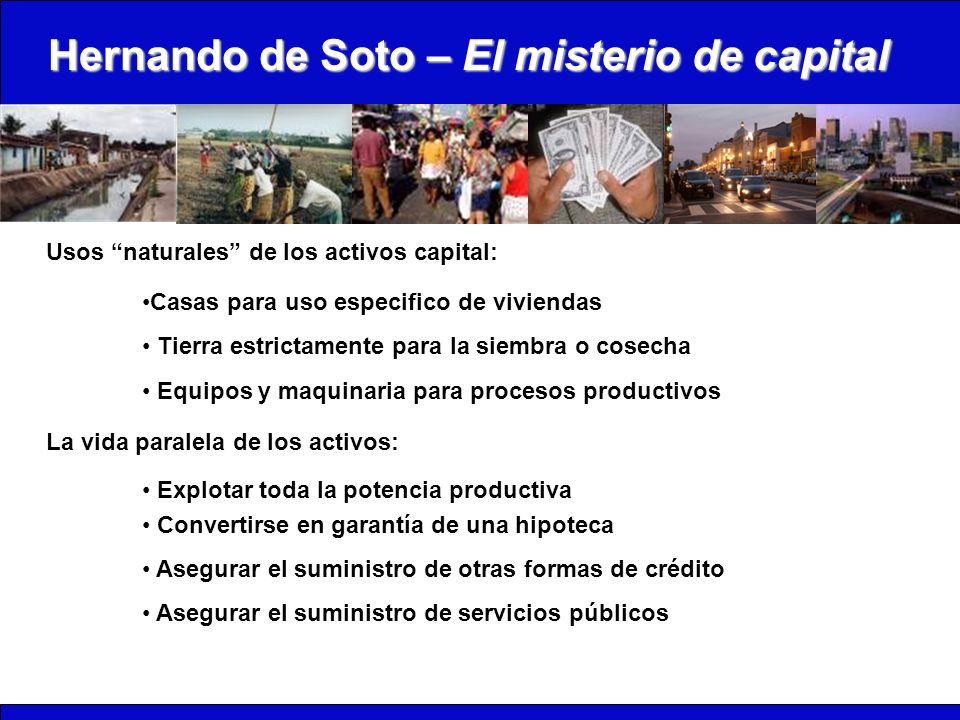 Hernando de Soto – El misterio de capital Usos naturales de los activos capital: Casas para uso especifico de viviendas Tierra estrictamente para la s