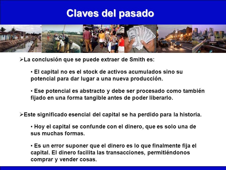 Claves del pasado La conclusión que se puede extraer de Smith es: El capital no es el stock de activos acumulados sino su potencial para dar lugar a u