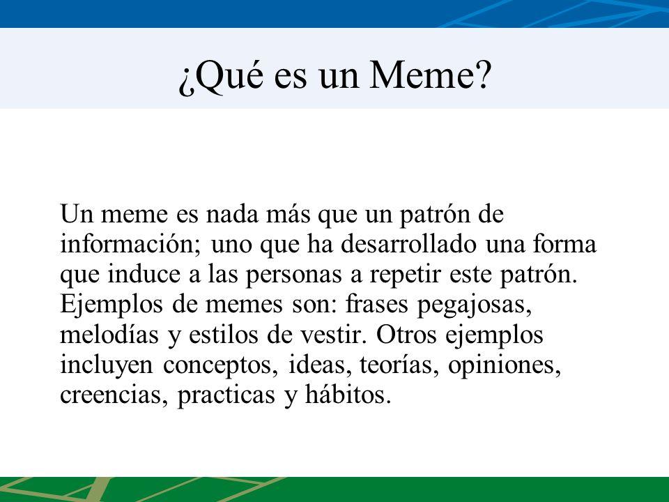 ¿Qué es un Meme? Un meme es nada más que un patrón de información; uno que ha desarrollado una forma que induce a las personas a repetir este patrón.