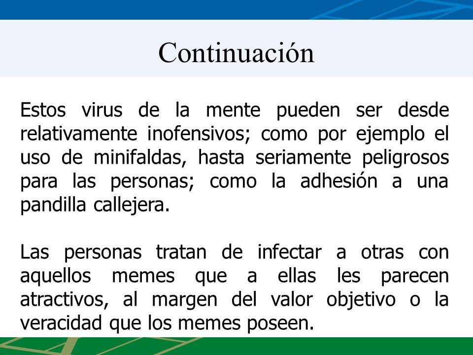 Continuación Estos virus de la mente pueden ser desde relativamente inofensivos; como por ejemplo el uso de minifaldas, hasta seriamente peligrosos para las personas; como la adhesión a una pandilla callejera.