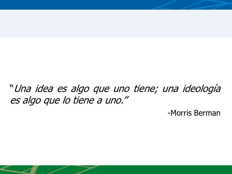 Una idea es algo que uno tiene; una ideología es algo que lo tiene a uno. -Morris Berman