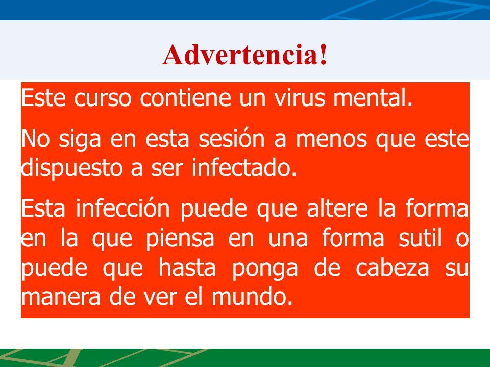 Advertencia! Este curso contiene un virus mental. No siga en esta sesión a menos que este dispuesto a ser infectado. Esta infección puede que altere l