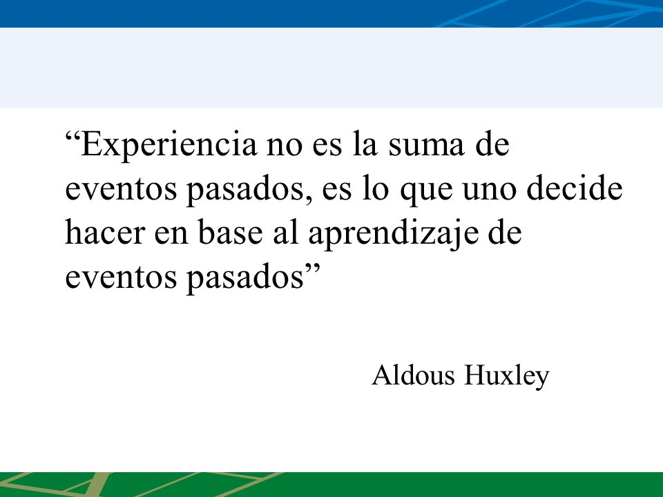 Experiencia no es la suma de eventos pasados, es lo que uno decide hacer en base al aprendizaje de eventos pasados Aldous Huxley