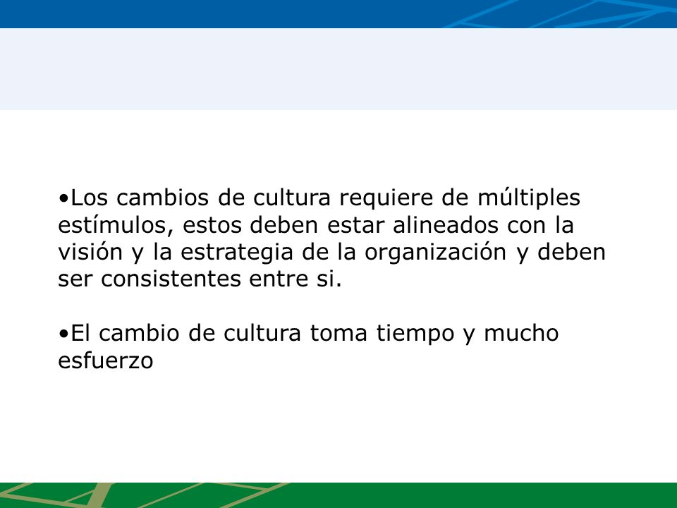Los cambios de cultura requiere de múltiples estímulos, estos deben estar alineados con la visión y la estrategia de la organización y deben ser consistentes entre si.