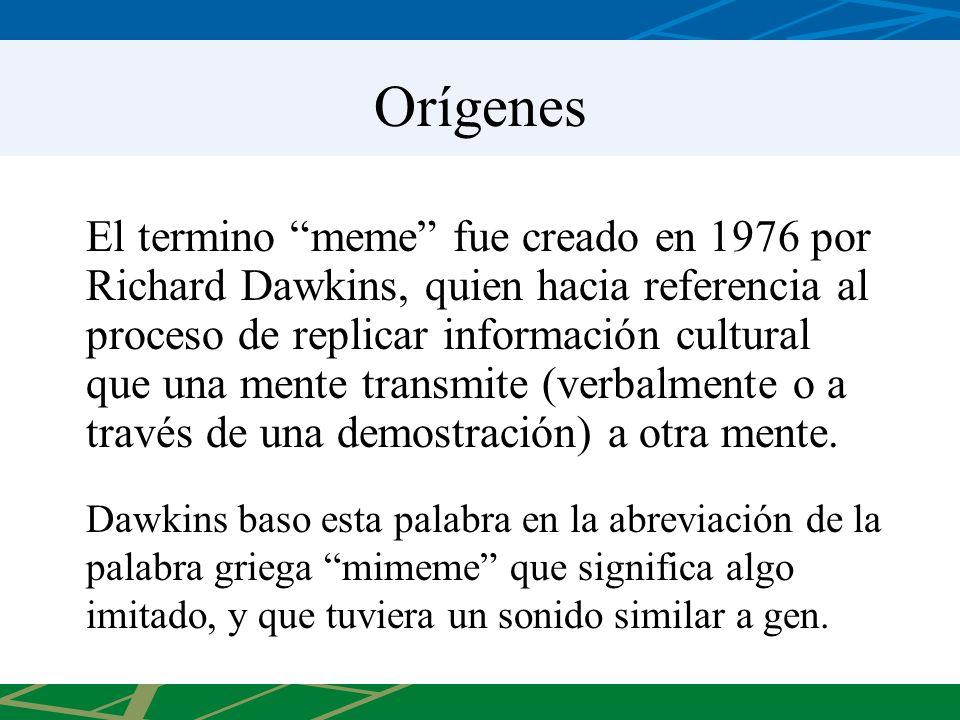 Orígenes El termino meme fue creado en 1976 por Richard Dawkins, quien hacia referencia al proceso de replicar información cultural que una mente transmite (verbalmente o a través de una demostración) a otra mente.