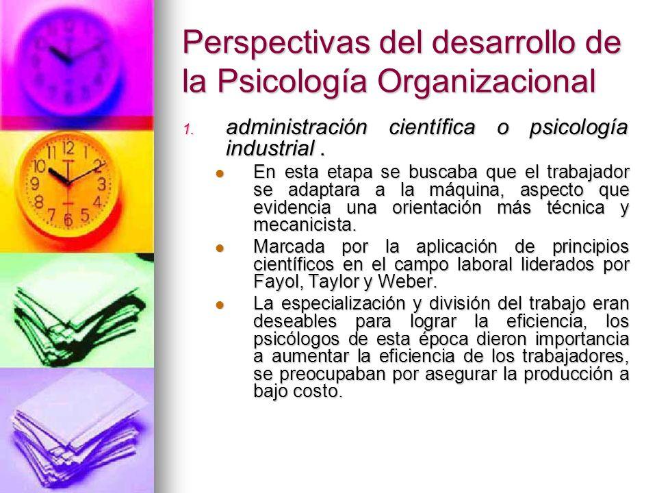 Perspectivas del desarrollo de la Psicología Organizacional 1. administración científica o psicología industrial. En esta etapa se buscaba que el trab
