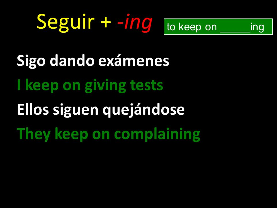 Seguir + -ing Sigo dando exámenes I keep on giving tests Ellos siguen quejándose They keep on complaining to keep on _____ing