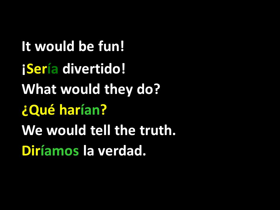 It would be fun! ¡Sería divertido! What would they do? ¿Qué harían? We would tell the truth. Diríamos la verdad.