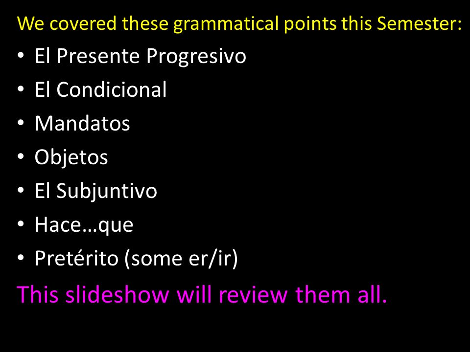 We covered these grammatical points this Semester: El Presente Progresivo El Condicional Mandatos Objetos El Subjuntivo Hace…que Pretérito (some er/ir