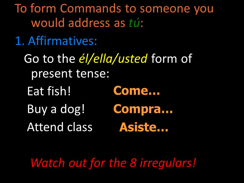 To form Commands to someone you would address as tú: 1. Affirmatives: Go to the él/ella/usted form of present tense: Eat fish! Buy a dog! Attend class