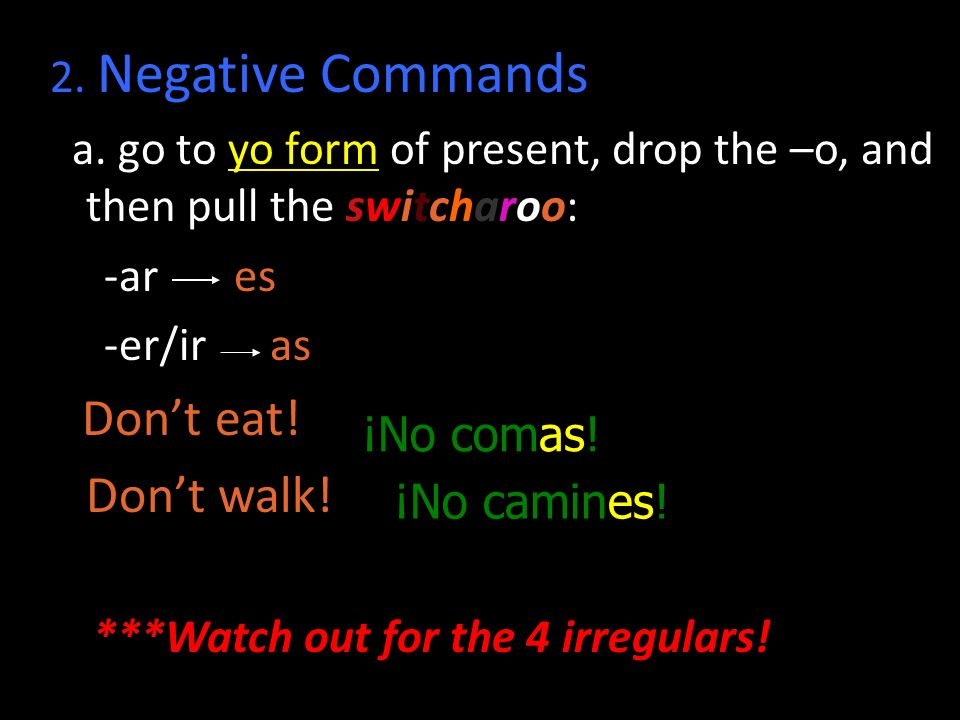 2. Negative Commands a. go to yo form of present, drop the –o, and then pull the switcharoo: -ar es -er/ir as Dont eat! Dont walk! ***Watch out for th