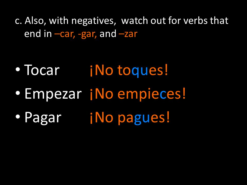 c. Also, with negatives, watch out for verbs that end in –car, -gar, and –zar Tocar¡No toques! Empezar¡No empieces! Pagar¡No pagues!