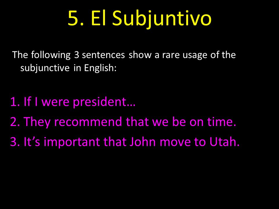 5. El Subjuntivo The following 3 sentences show a rare usage of the subjunctive in English: 1. If I were president… 2. They recommend that we be on ti