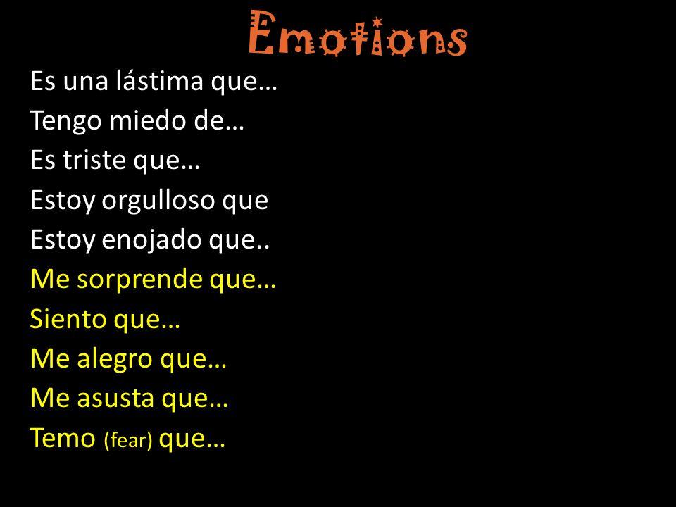 Emotions Es una lástima que… Tengo miedo de… Es triste que… Estoy orgulloso que Estoy enojado que.. Me sorprende que… Siento que… Me alegro que… Me as