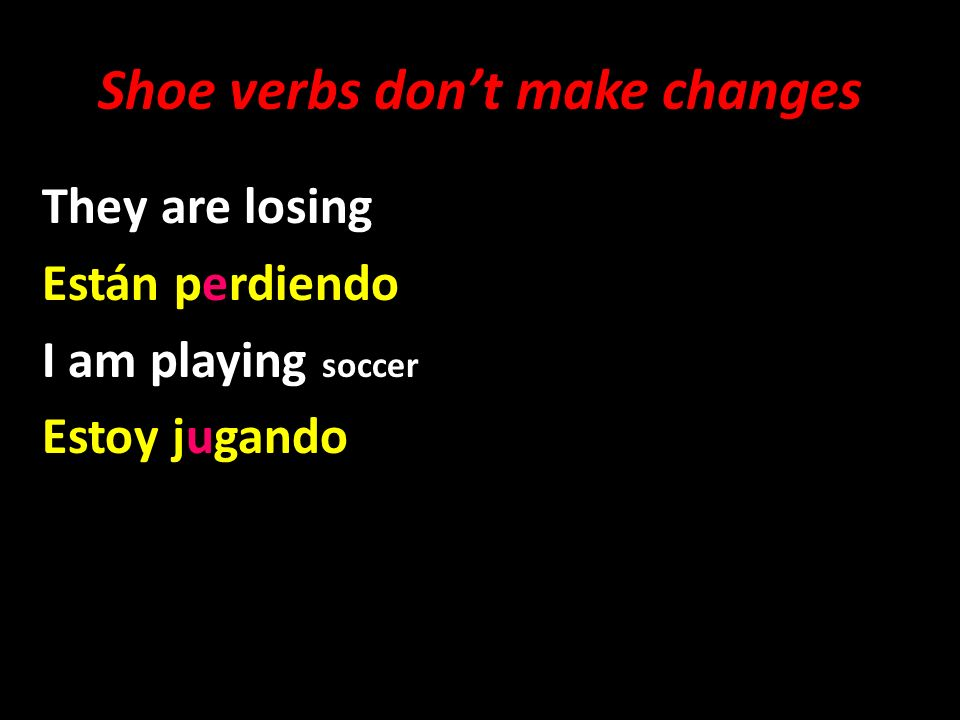 Shoe verbs dont make changes They are losing Están perdiendo I am playing soccer Estoy jugando