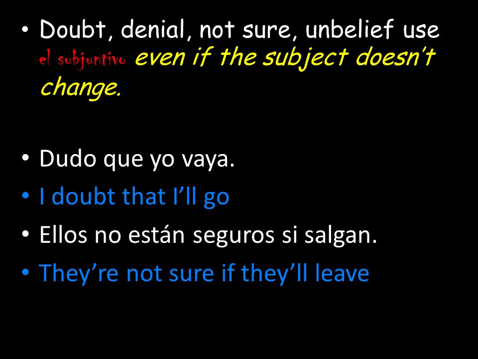 Doubt, denial, not sure, unbelief use el subjuntivo even if the subject doesnt change. Dudo que yo vaya. I doubt that Ill go Ellos no están seguros si