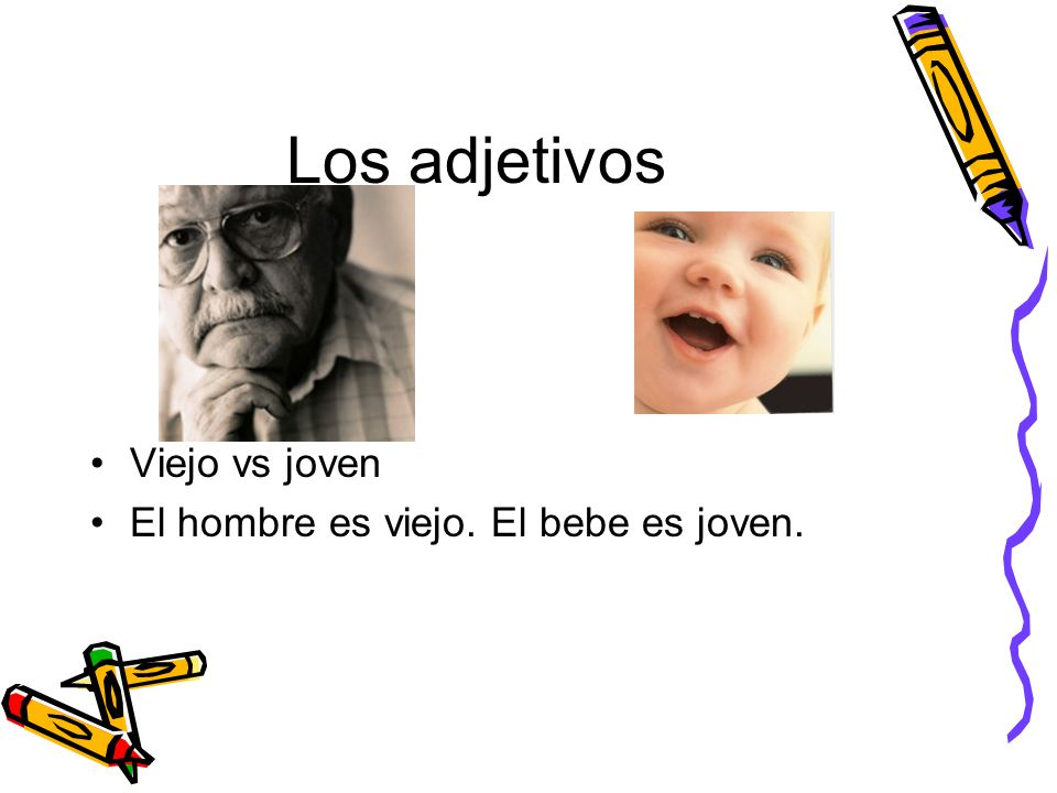 Los adjetivos Viejo vs joven El hombre es viejo. El bebe es joven.