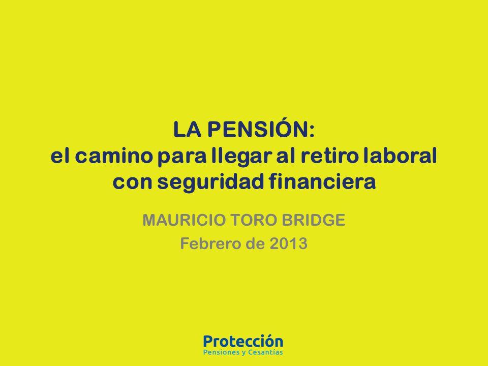 LA PENSIÓN: el camino para llegar al retiro laboral con seguridad financiera MAURICIO TORO BRIDGE Febrero de 2013