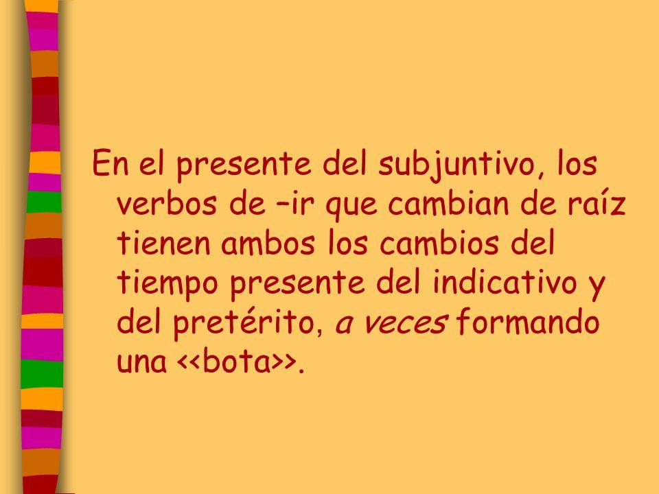 En el presente del subjuntivo, los verbos de –ir que cambian de raíz tienen ambos los cambios del tiempo presente del indicativo y del pretérito, a ve