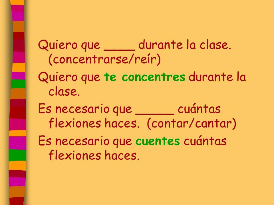 Quiero que ____ durante la clase. (concentrarse/reír) Quiero que te concentres durante la clase. Es necesario que _____ cuántas flexiones haces. (cont