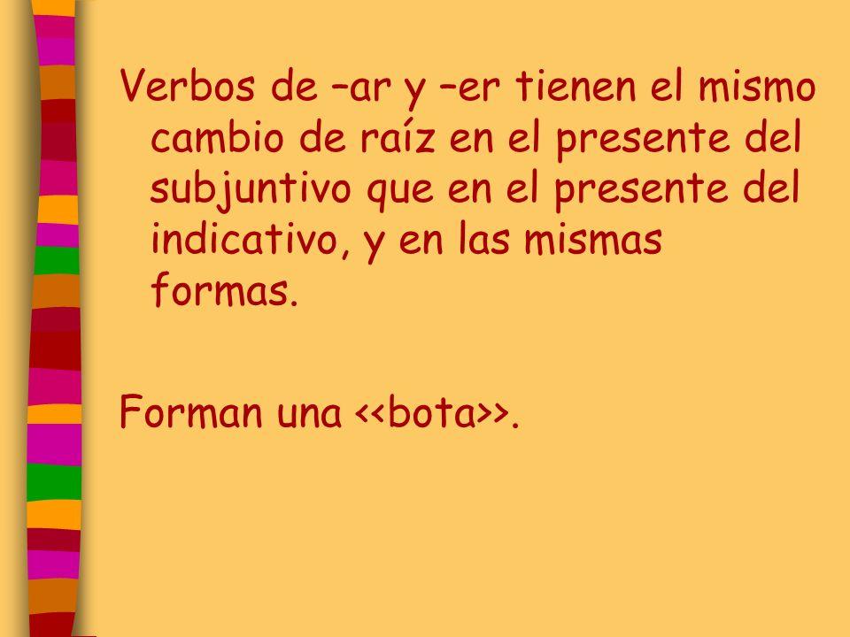Verbos de –ar y –er tienen el mismo cambio de raíz en el presente del subjuntivo que en el presente del indicativo, y en las mismas formas. Forman una