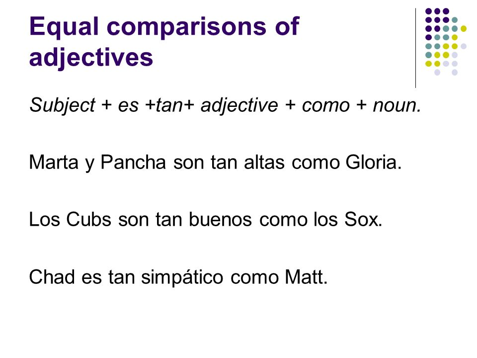 Equal comparisons of adjectives Subject + es +tan+ adjective + como + noun. Marta y Pancha son tan altas como Gloria. Los Cubs son tan buenos como los