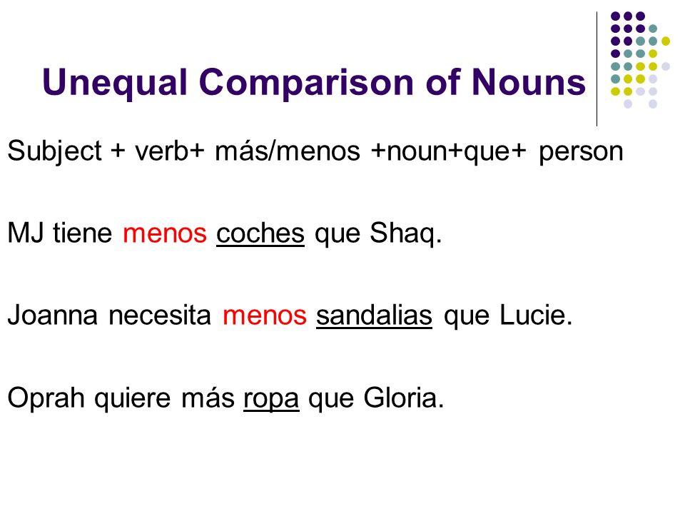 Unequal Comparison of Nouns Subject + verb+ más/menos +noun+que+ person MJ tiene menos coches que Shaq.