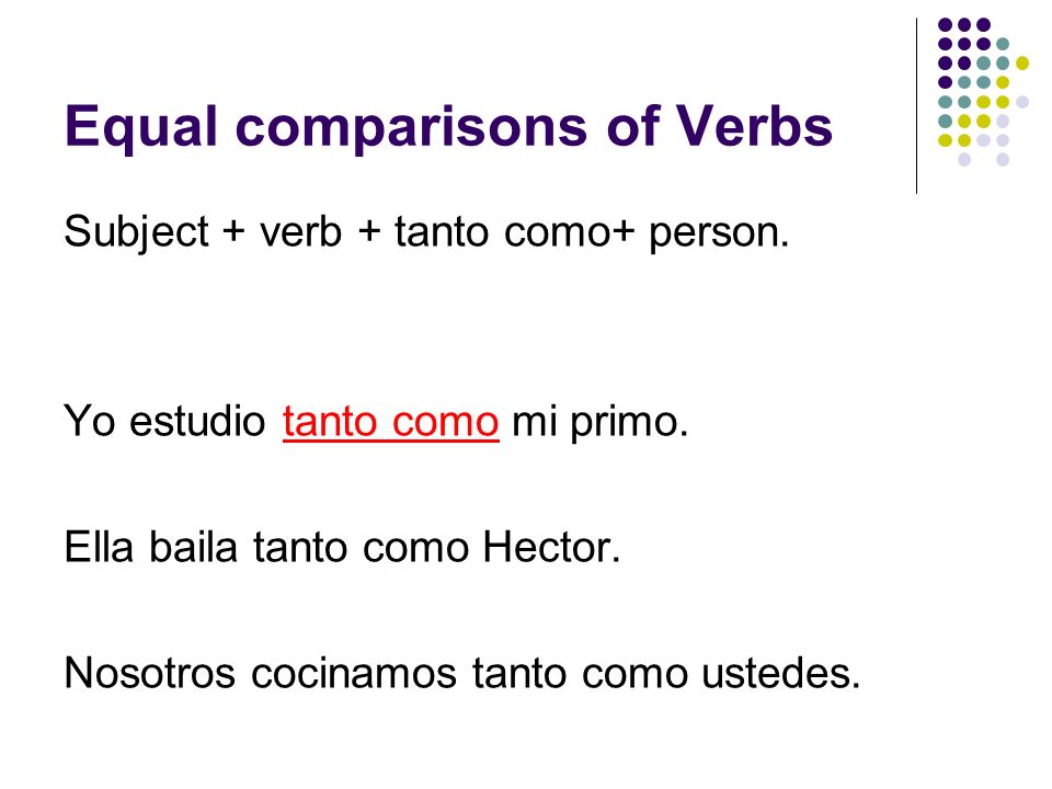 Equal comparisons of Verbs Subject + verb + tanto como+ person. Yo estudio tanto como mi primo. Ella baila tanto como Hector. Nosotros cocinamos tanto