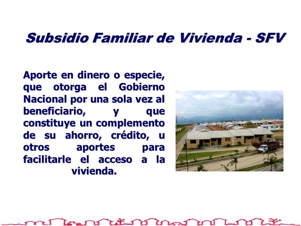 Subsidio Familiar de Vivienda - SFV Aporte en dinero o especie, que otorga el Gobierno Nacional por una sola vez al beneficiario, y que constituye un