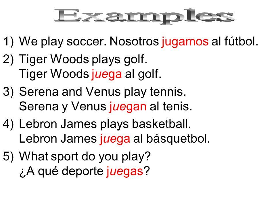 1)We play soccer. Nosotros jugamos al fútbol. 2)Tiger Woods plays golf. Tiger Woods juega al golf. 3)Serena and Venus play tennis. Serena y Venus jueg