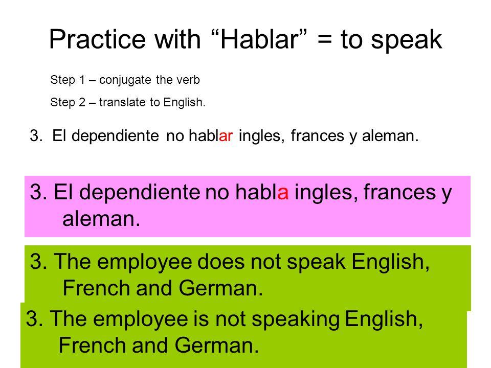 Practice with Hablar = to speak 3. El dependiente no hablar ingles, frances y aleman. Step 1 – conjugate the verb Step 2 – translate to English. 3. El