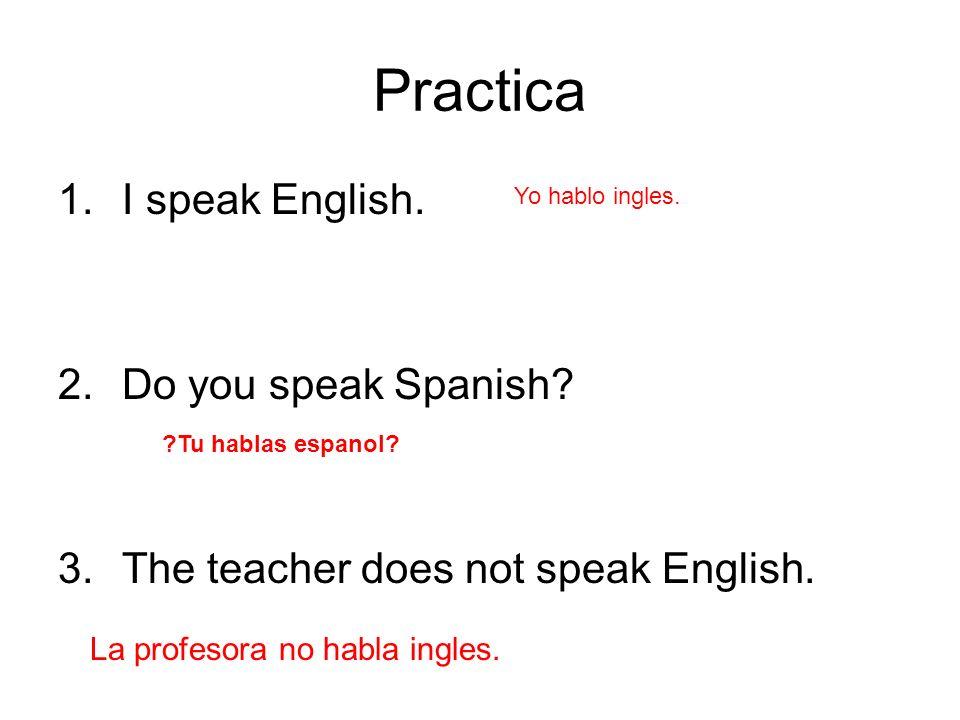 Practica 1.I speak English. 2.Do you speak Spanish? 3.The teacher does not speak English. Yo hablo ingles. La profesora no habla ingles. ?Tu hablas es