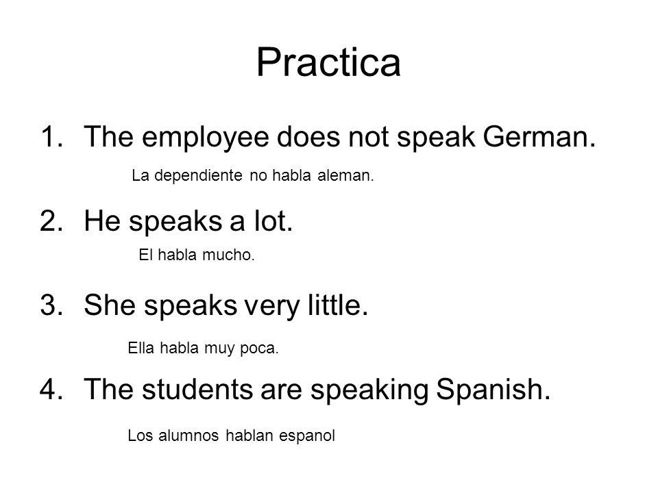 Practica 1.The employee does not speak German. 2.He speaks a lot. 3.She speaks very little. 4.The students are speaking Spanish. La dependiente no hab