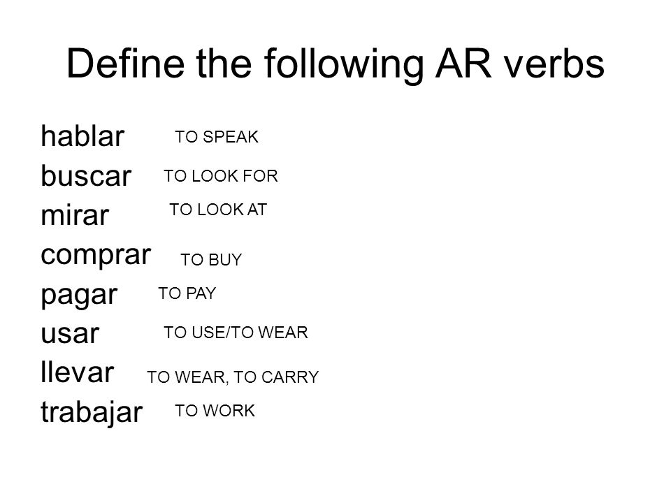 Define the following AR verbs hablar buscar mirar comprar pagar usar llevar trabajar TO SPEAK TO LOOK FOR TO LOOK AT TO BUY TO PAY TO USE/TO WEAR TO W
