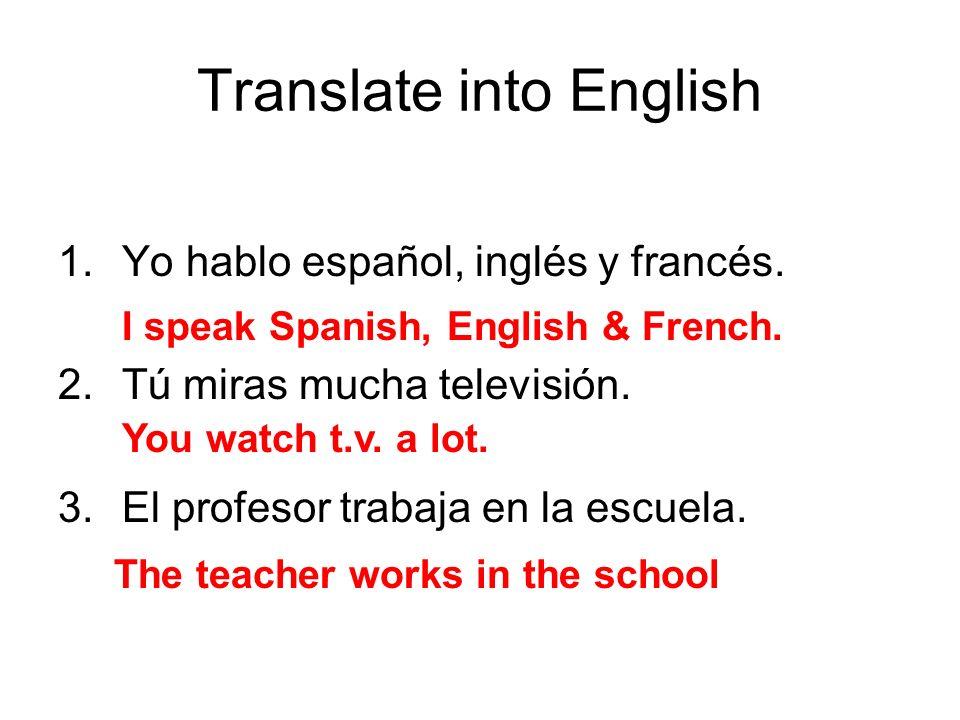 Translate into English 1.Yo hablo español, inglés y francés. 2.Tú miras mucha televisión. 3.El profesor trabaja en la escuela. I speak Spanish, Englis