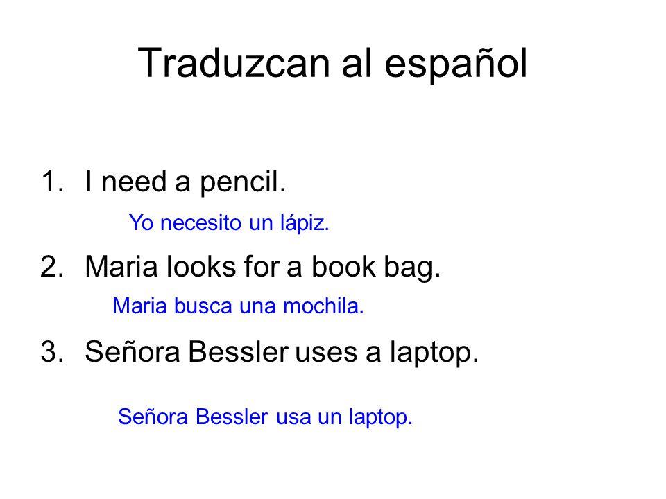Traduzcan al español 1.I need a pencil. 2.Maria looks for a book bag. 3.Señora Bessler uses a laptop. Yo necesito un lápiz. Maria busca una mochila. S