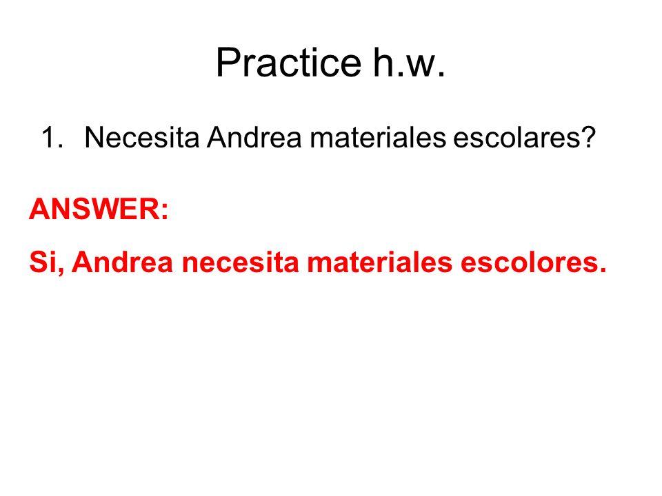 Practice h.w. 1.Necesita Andrea materiales escolares? ANSWER: Si, Andrea necesita materiales escolores.