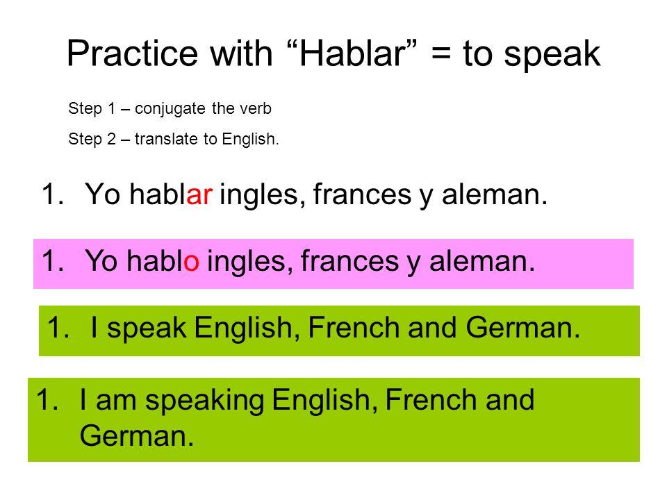 Practice with Hablar = to speak 1.Yo hablar ingles, frances y aleman. Step 1 – conjugate the verb Step 2 – translate to English. 1.Yo hablo ingles, fr