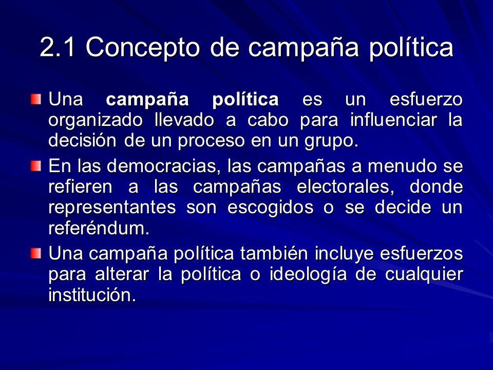 2.1 Concepto de campaña política Una campaña política es un esfuerzo organizado llevado a cabo para influenciar la decisión de un proceso en un grupo.