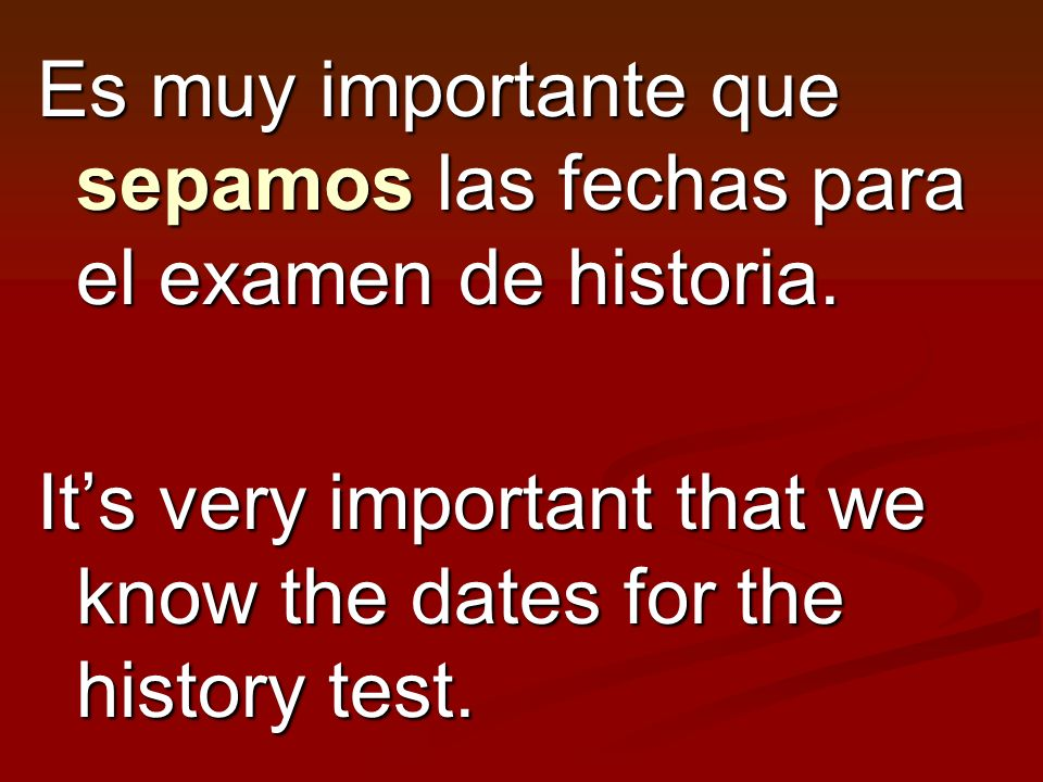 Es muy importante que sepamos las fechas para el examen de historia. Its very important that we know the dates for the history test.