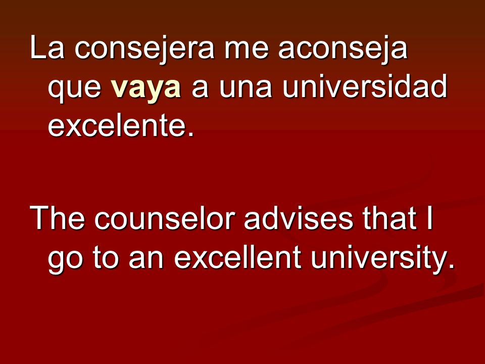 La consejera me aconseja que vaya a una universidad excelente. The counselor advises that I go to an excellent university.