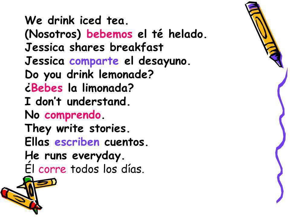 We drink iced tea. (Nosotros) bebemos el té helado. Jessica shares breakfast Jessica comparte el desayuno. Do you drink lemonade? ¿Bebes la limonada?