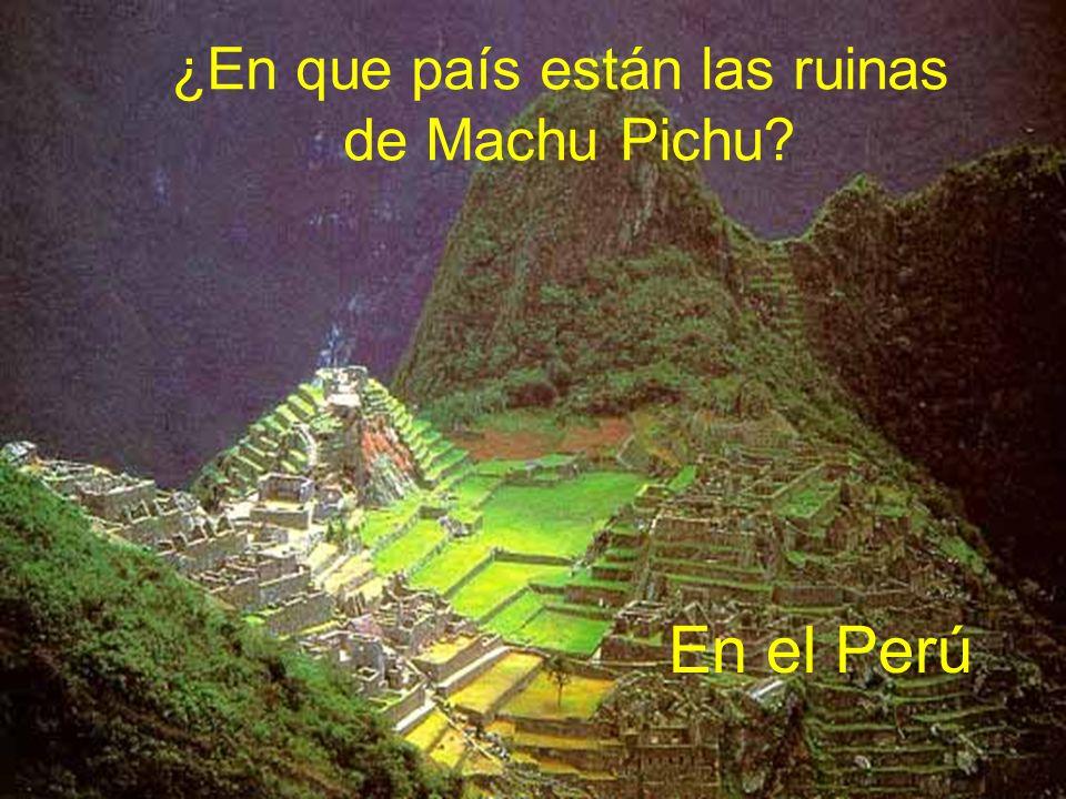 En el Perú ¿En que país están las ruinas de Machu Pichu? En el Perú