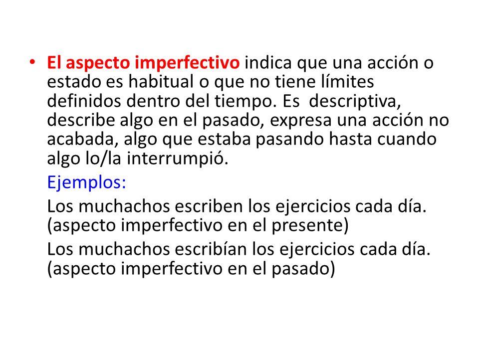 El aspecto imperfectivo indica que una acción o estado es habitual o que no tiene límites definidos dentro del tiempo. Es descriptiva, describe algo e
