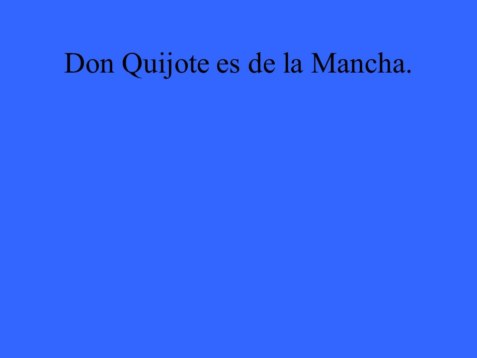 Don Quijote es de la Mancha.