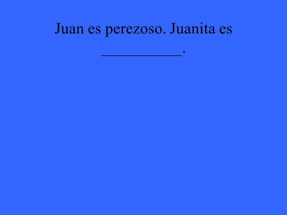 Juan es perezoso. Juanita es __________.