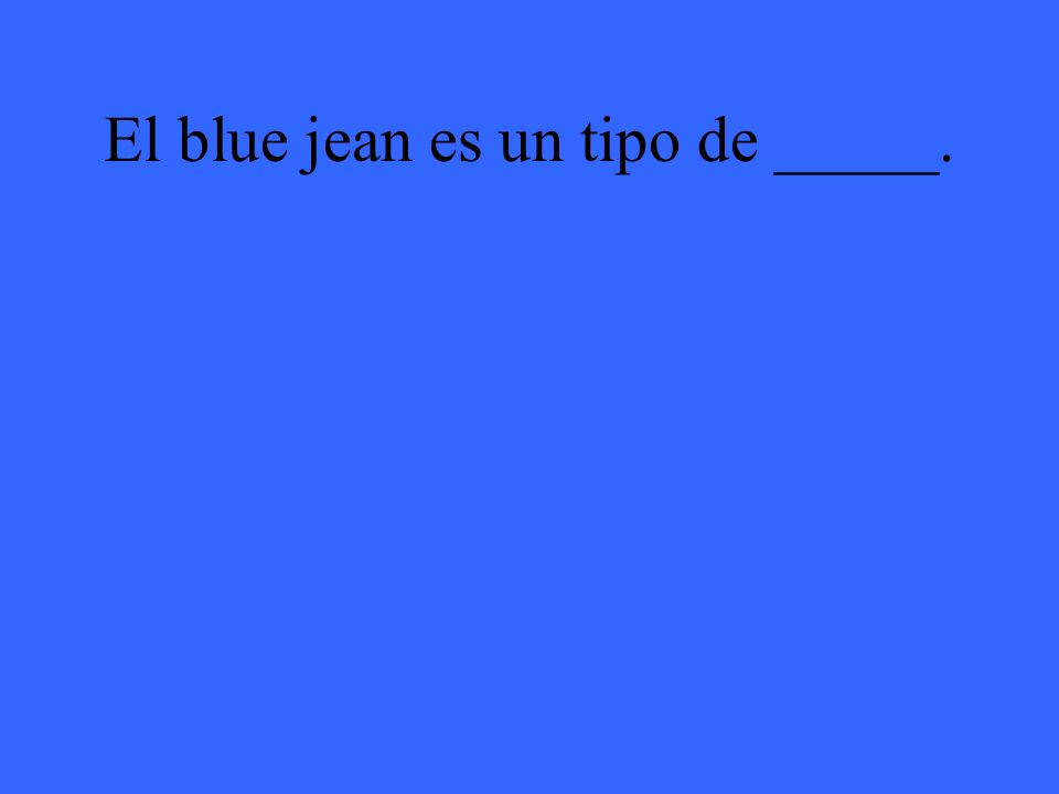 El blue jean es un tipo de _____.